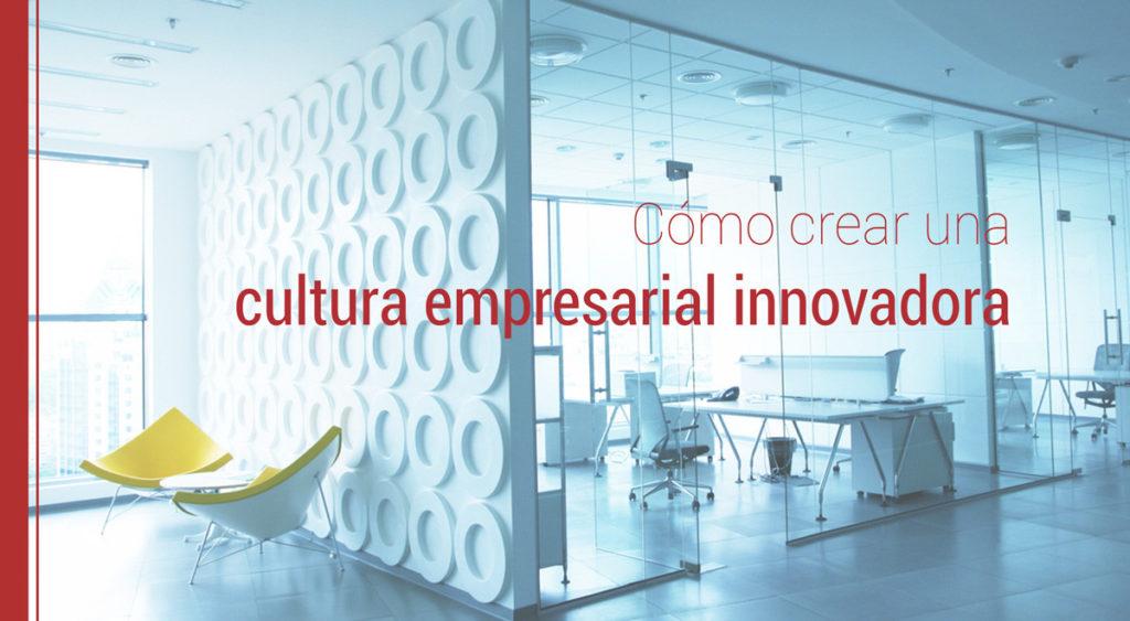 Cómo crear una cultura empresarial innovadora