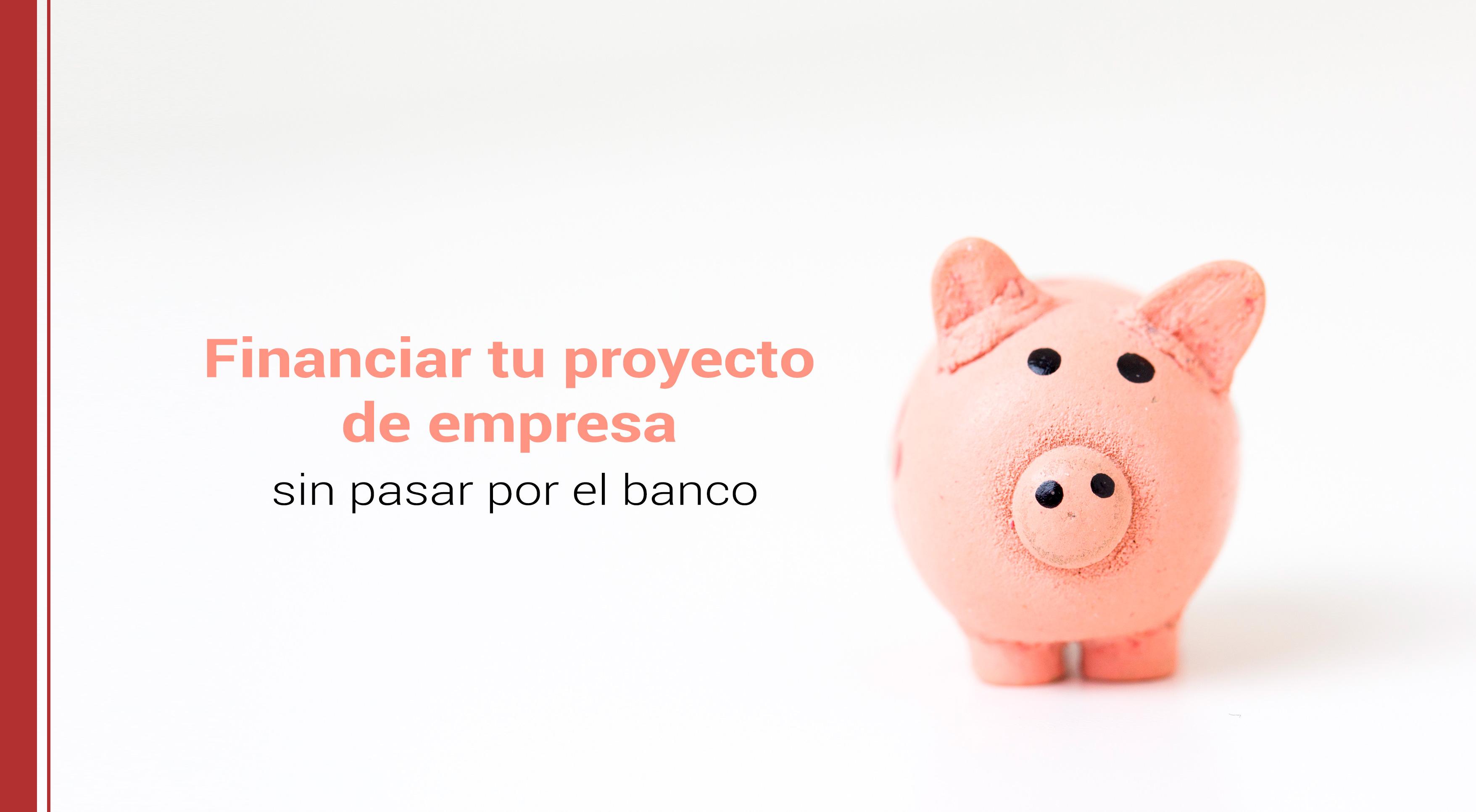 como financiar tu proyecto de empresa sin banco