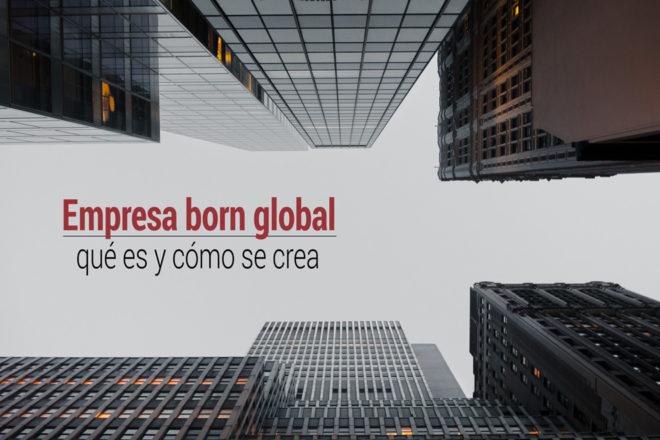 Qué es una empresa born global y cómo se crea